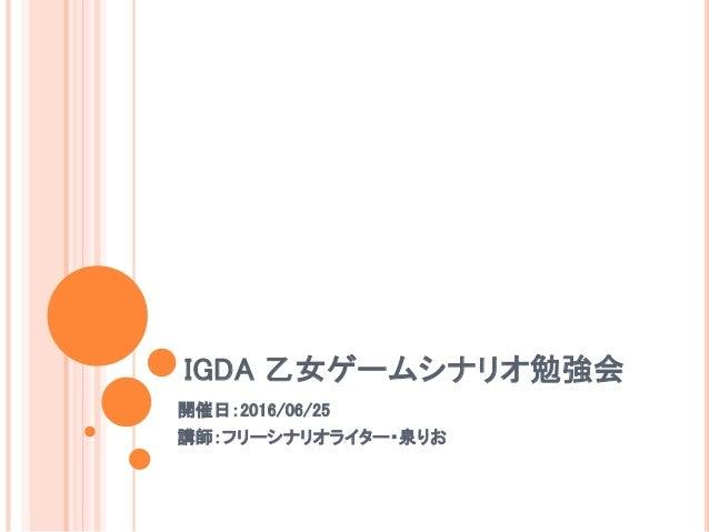 IGDA 乙女ゲームシナリオ勉強会 開催日:2016/06/25 講師:フリーシナリオライター・泉りお