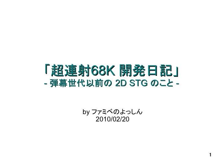 「超連射68K 開発日記」 - 弾幕世代以前の 2D STG のこと -         by ファミベのよっしん           2010/02/20                              1