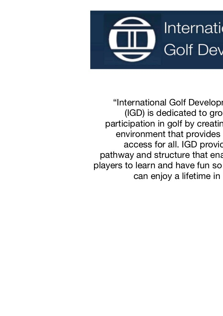 """""""International Golf Development        (IGD) is dedicated to growing   participation in golf by creating an      environme..."""