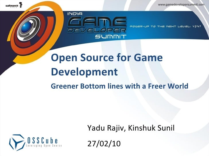Open Source for Game Development Greener Bottom lines with a Freer World Yadu Rajiv, Kinshuk Sunil 27/02/10