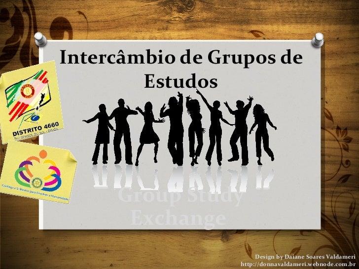 Intercâmbio de Grupos de Estudos Design by Daiane Soares Valdameri http://donnavaldameri.webnode.com.br Group Study Exchan...