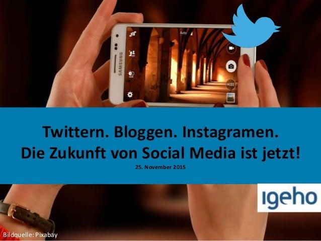Twittern. Bloggen. Instagramen. Die Zukunft von Social Media ist jetzt! 25. November 2015 Bildquelle: Pixabay
