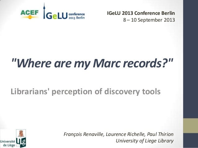 """""""Where are my Marc records?"""" Librarians' perception of discovery tools François Renaville, Laurence Richelle, Paul Thirion..."""