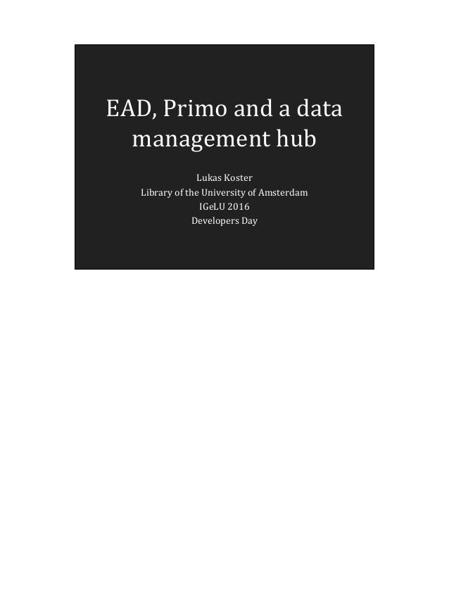 EAD, Primo and a data management hub Lukas Koster Library of the University of Amsterdam IGeLU 2016 Developers Day