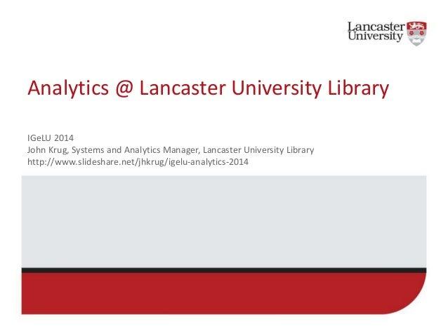 Analytics @ Lancaster University Library  IGeLU 2014  John Krug, Systems and Analytics Manager, Lancaster University Libra...