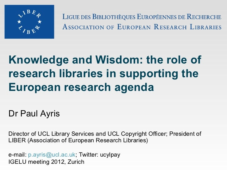 Knowledge and Wisdom: the role ofresearch libraries in supporting theEuropean research agendaDr Paul AyrisDirector of UCL ...