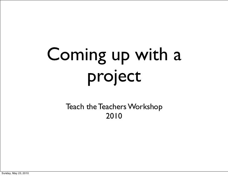 Coming up with a                           project                         Teach the Teachers Workshop                    ...