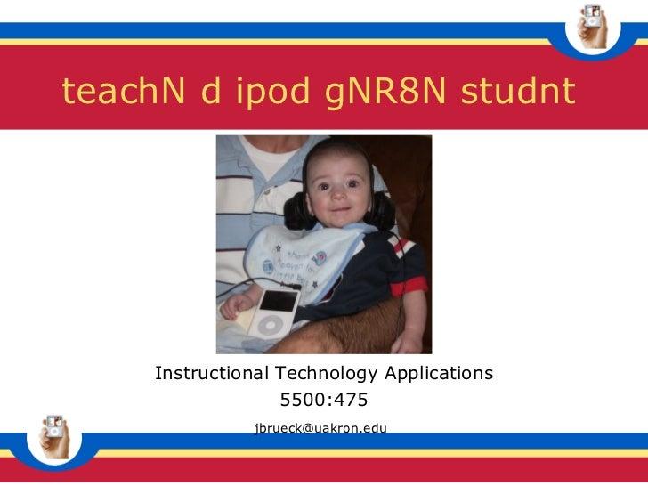 Instructional Technology Applications 5500:475 [email_address]   teachN d ipod gNR8N studnt