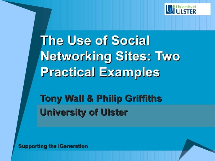 The Use of Social Networking Sites: Two Practical Examples Tony Wall & Philip Griffiths University of Ulster Supporting th...