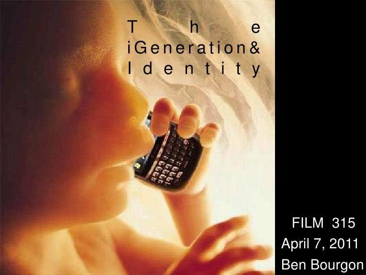 T      h      eiGeneration&I d e n t i t y                   FILM 315                  April 7, 2011                  Ben ...