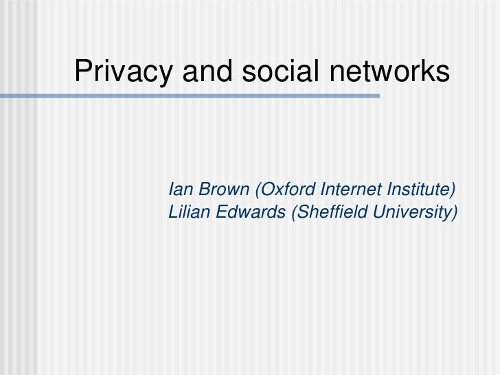 Privacy and social networks Ian Brown (Oxford Internet Institute) Lilian Edwards (Sheffield University)