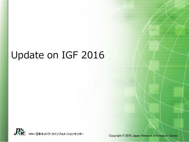 Copyright © 2016 Japan Network Information Center Update on IGF 2016