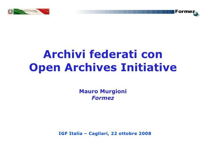 Archivi federati con Open Archives Initiative              Mauro Murgioni                Formez         IGF Italia – Cagli...