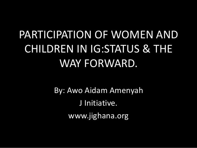 PARTICIPATION OF WOMEN AND CHILDREN IN IG:STATUS & THE WAY FORWARD. By: Awo Aidam Amenyah J Initiative. www.jighana.org