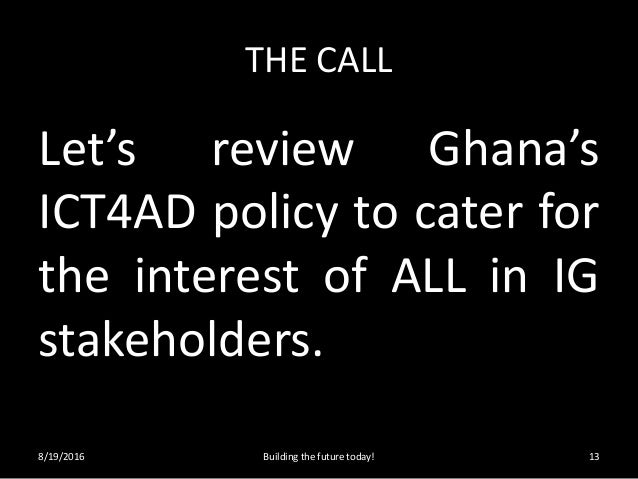 THE CALL Let's review Ghana's ICT4AD policy to cater for the interest of ALL in IG stakeholders. 8/19/2016 Building the fu...