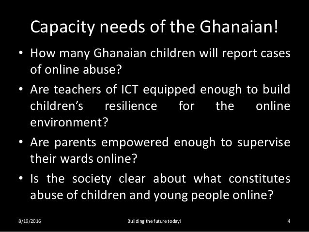 Capacity needs of the Ghanaian! • How many Ghanaian children will report cases of online abuse? • Are teachers of ICT equi...