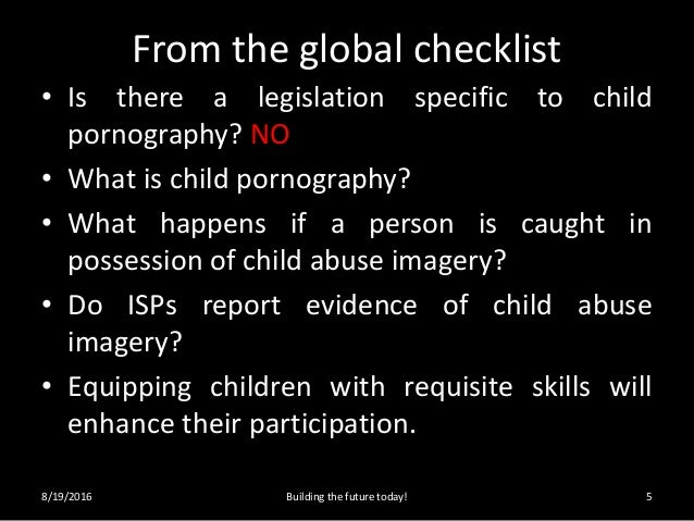 From the global checklist • Is there a legislation specific to child pornography? NO • What is child pornography? • What h...