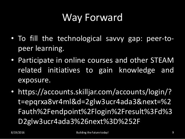 Way Forward • To fill the technological savvy gap: peer-to- peer learning. • Participate in online courses and other STEAM...