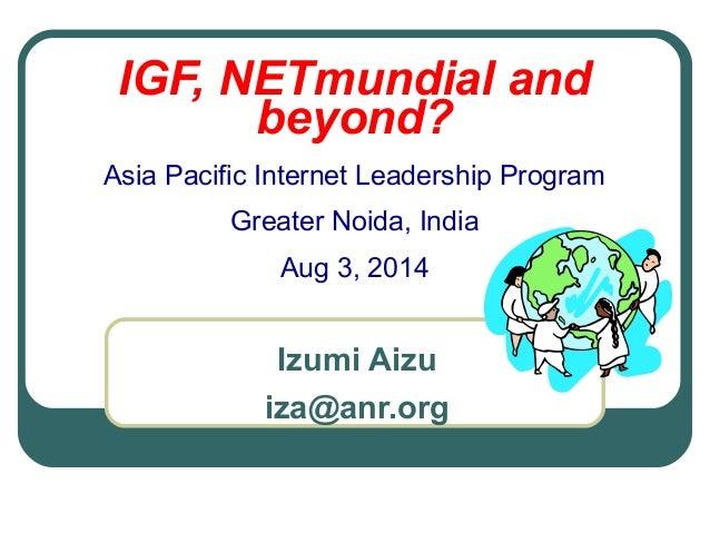 IGF, NETmundial and beyond? Asia Pacific Internet Leadership Program Greater Noida, India Aug 3, 2014 Izumi Aizu iza@anr.o...