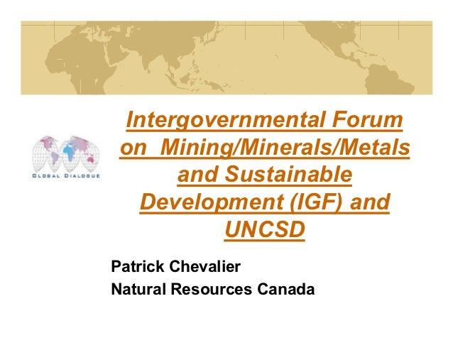 Intergovernmental Forumon Mining/Minerals/Metals      and Sustainable  Development (IGF) and          UNCSDPatrick Chevali...