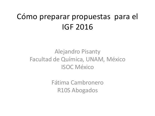 Cómo preparar propuestas para el IGF 2016 Alejandro Pisanty Facultad de Química, UNAM, México ISOC México Fátima Cambroner...