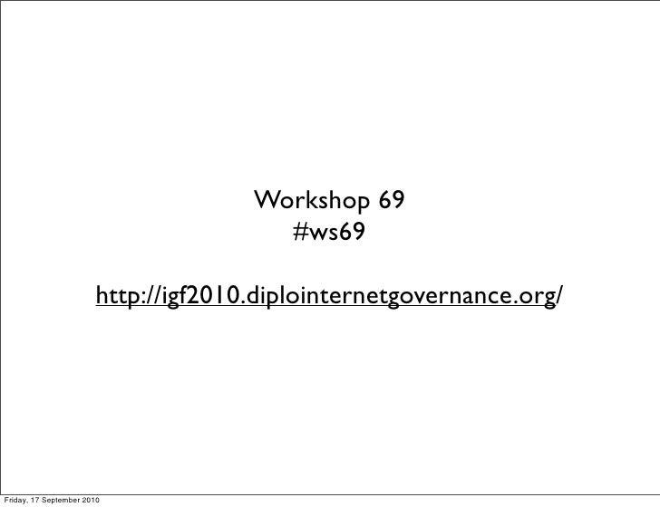 Workshop 69                                        #ws69                         http://igf2010.diplointernetgovernance.or...