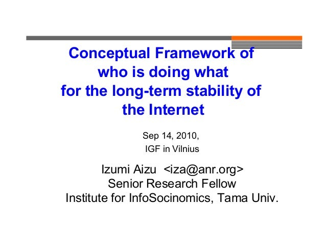 Conceptual Framework of who is doing what for the long-term stability of the Internet Sep 14, 2010, IGF in Vilnius Izumi A...