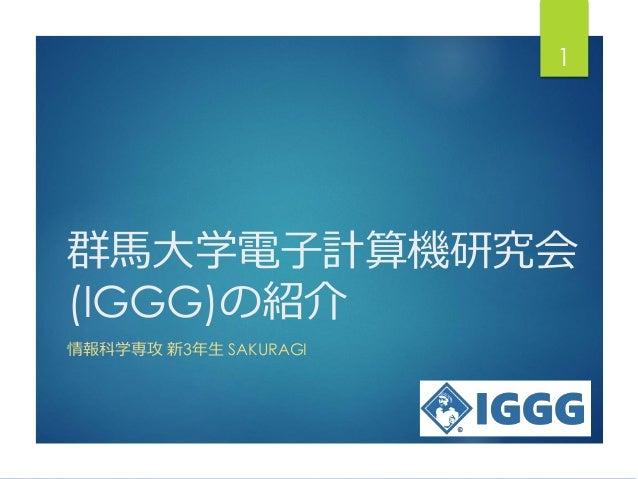 群馬大学電子計算機研究会 (IGGG)の紹介 情報科学専攻 新3年生 SAKURAGI 1