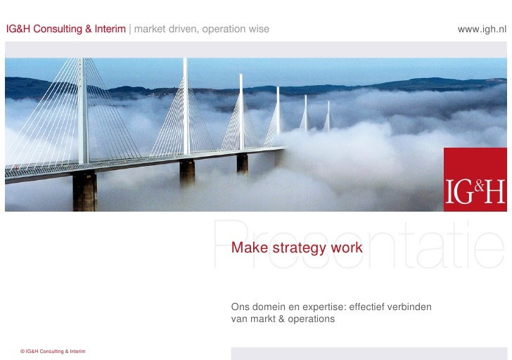 Make strategy work Ons domein en expertise: effectief verbinden  van markt & operations  www.igh.nl