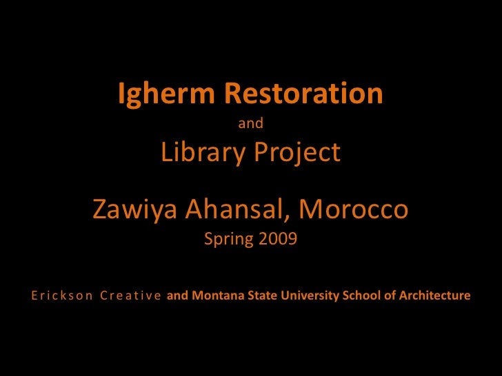 Igherm RestorationandLibrary ProjectZawiya Ahansal, MoroccoSpring 2009Erickson Creativeand Montana State University School...