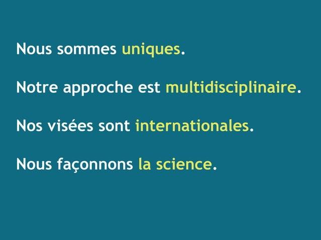 Nous sommes uniques. Notre approche est multidisciplinaire. Nos visées sont internationales. Nous façonnons la science.