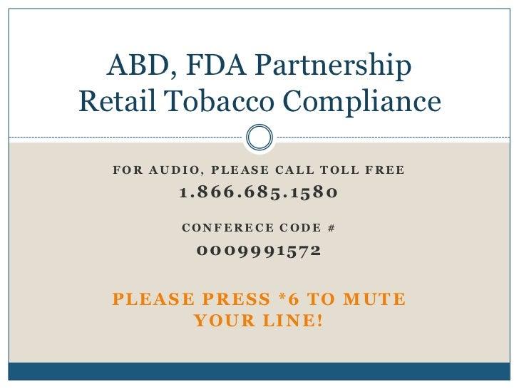 ABD, FDA PartnershipRetail Tobacco Compliance  FOR AUDIO, PLEASE CALL TOLL FREE         1.866.685.1580         CONFERECE C...