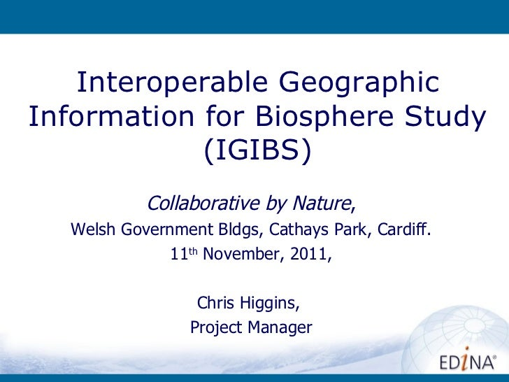 Interoperable Geographic Information for Biosphere Study (IGIBS) Collabora tive by Nature , Welsh Government Bldgs, Cathay...