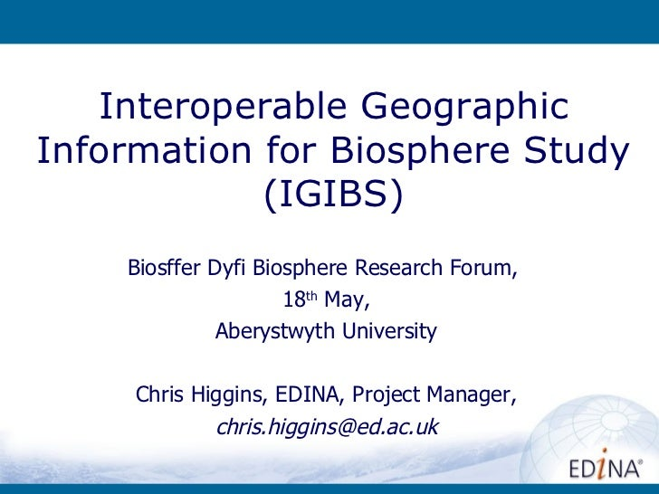 Interoperable Geographic Information for Biosphere Study (IGIBS) Biosffer Dyfi Biosphere Research Forum ,  18 th  May, Abe...