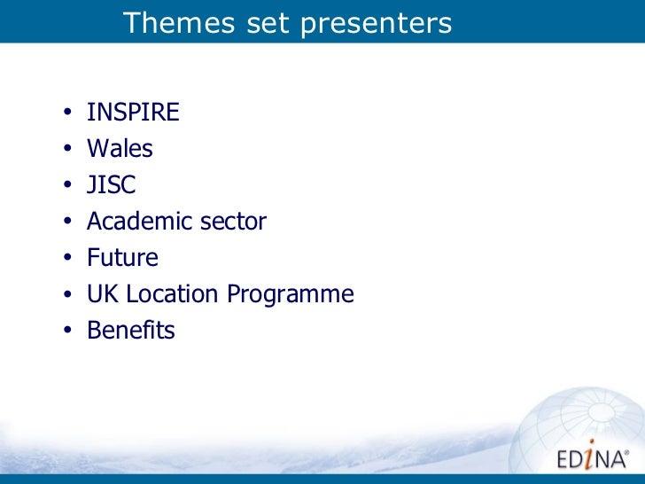 Themes set presenters <ul><li>INSPIRE </li></ul><ul><li>Wales </li></ul><ul><li>JISC </li></ul><ul><li>Academic sector </l...