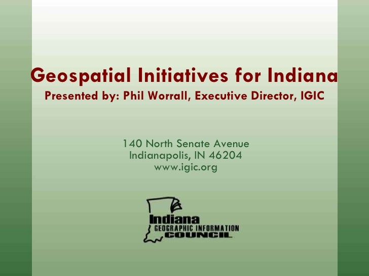 Geospatial Initiatives for Indiana Presented by: Phil Worrall, Executive Director, IGIC 140 North Senate Avenue Indianapol...