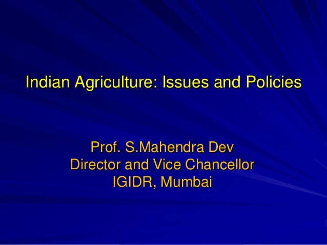Indian Agriculture: Issues and Policies Prof. S.Mahendra Dev Director and Vice Chancellor IGIDR, Mumbai