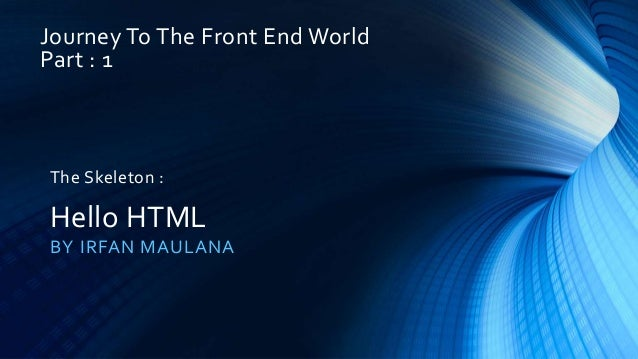 Journey To The Front End World Part : 1 BY IRFAN MAULANA The Skeleton : Hello HTML