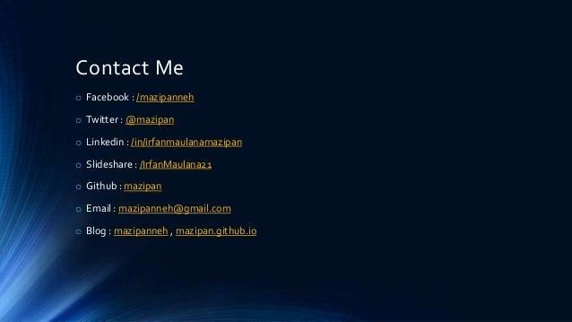 Contact Me o Facebook : /mazipanneh o Twitter : @mazipan o Linkedin : /in/irfanmaulanamazipan o Slideshare : /IrfanMaulana...