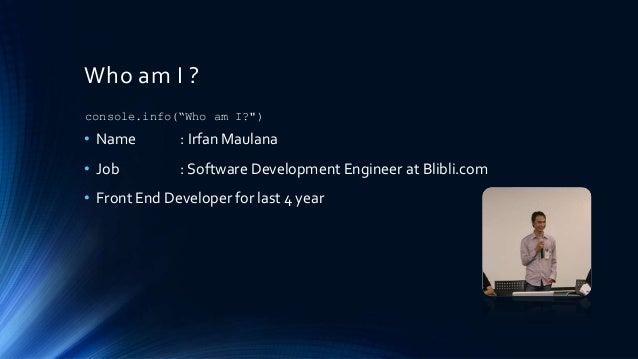 Who am I ? • Name : Irfan Maulana • Job : Software Development Engineer at Blibli.com • Front End Developer for last 4 yea...