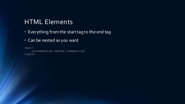 HTML Elements • Everything from the start tag to the end tag • Can be nested as you want <div> <p>something nested element...
