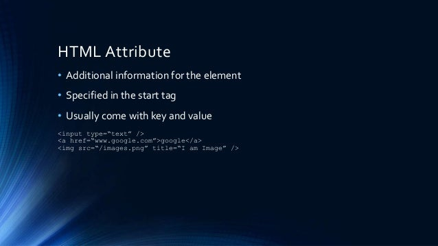 HTML Attribute • Additional information for the element • Specified in the start tag • Usually come with key and value <in...