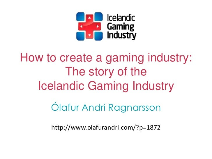 How to create a gaming industry:        The story of the  Icelandic Gaming Industry     Ólafur Andri Ragnarsson     http:/...