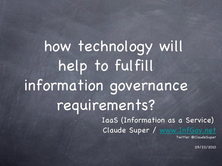 how technology will help to fulfill information governance requirements? <ul><li>Claude Super /  www.InfGov.net </li></ul>...