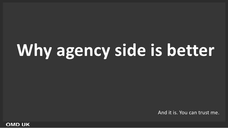 Why agency side is better                 And it is. You can trust me.