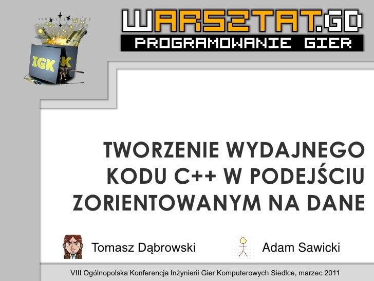 TWORZENIE WYDAJNEGO  KODU C++ W PODEJŚCIUZORIENTOWANYM NA DANE      Tomasz Dąbrowski                                  Adam...