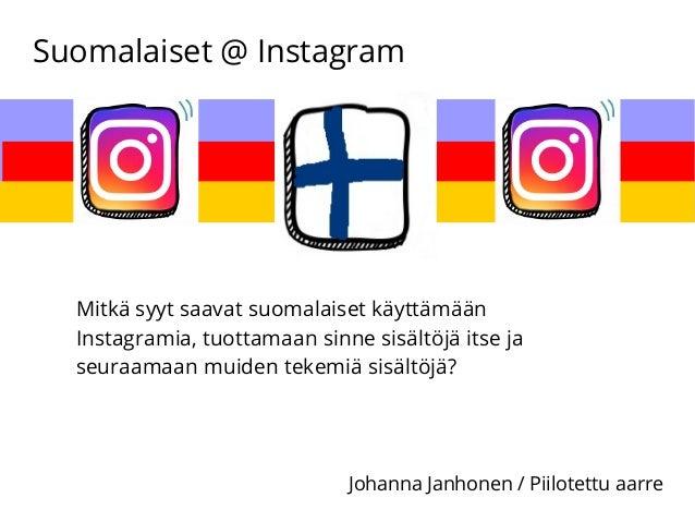 Suomalaiset @ Instagram Johanna Janhonen / Piilotettu aarre Mitkä syyt saavat suomalaiset käyttämään Instagramia, tuottama...