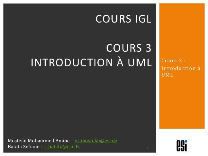 Cours 3 :<br />Introduction à UML<br />Cours IGLcours 3introduction à uml<br />1<br />Mostefai Mohammed Amine – m_mostefai...