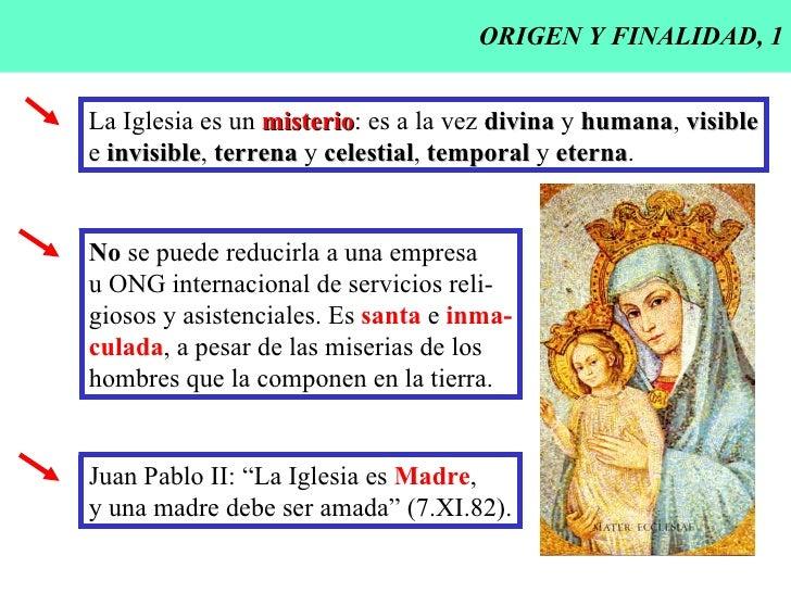 ORIGEN Y FINALIDAD, 1 La Iglesia es un  misterio : es a la vez  divina  y  humana ,  visible e  invisible ,  terrena  y  c...