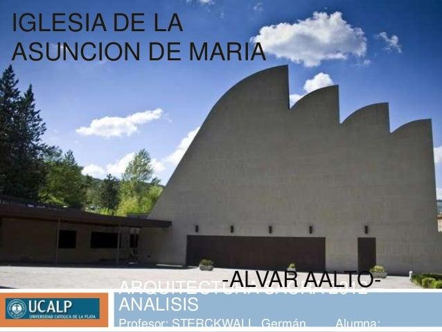 IGLESIA DE LAASUNCION DE MARIA                -ALVAR AALTO-       ARQUITECTURA SACRA 2012 –       ANALISIS       Profesor:...
